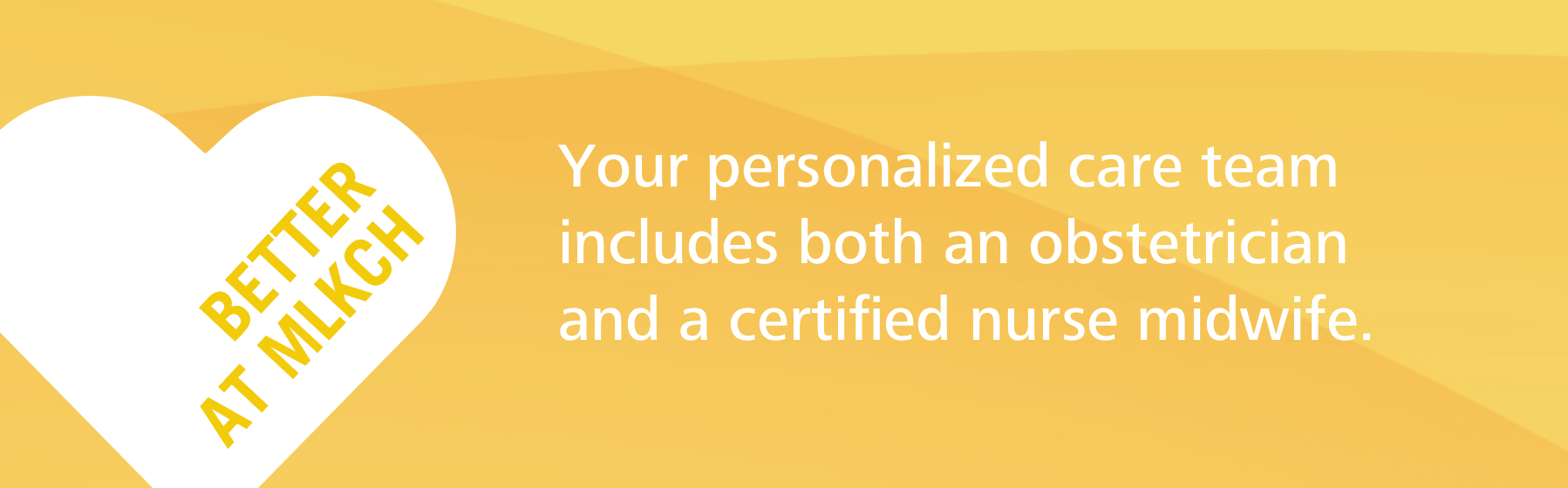 Yellow badge that reads Better at MLKCH. Your personalized care team includes both an obstetrician and a certified nurse midwife.