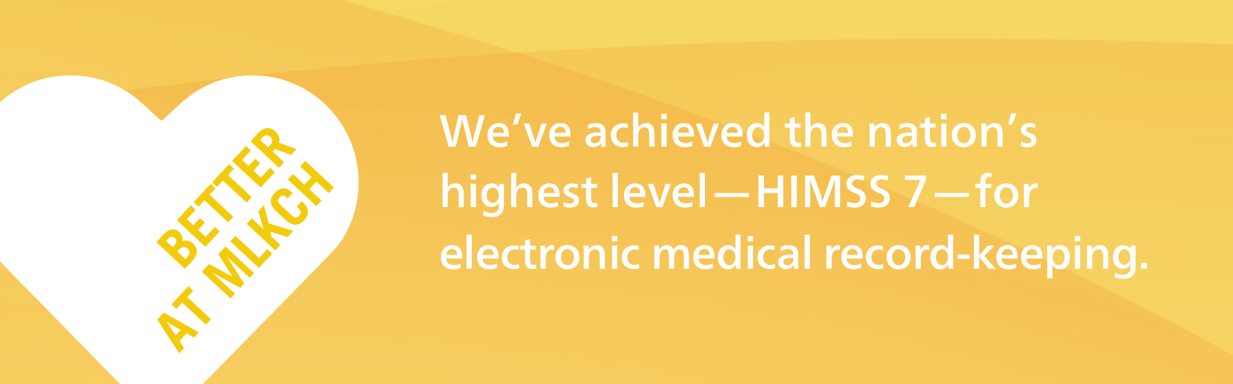Yellow badge that reads Better at MLKCH. We've achieved the nation's highest level—HIMSS 7—for electronic medical record-keeping.
