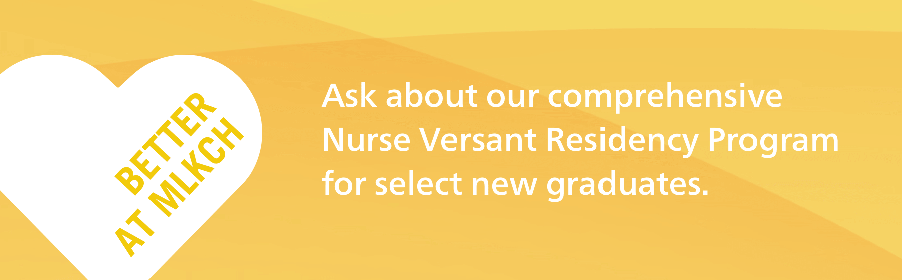 Yellow badge that reads Better at MLKCH. Ask about our comprehensive Nurse Versant Residency Program for select new graduates.